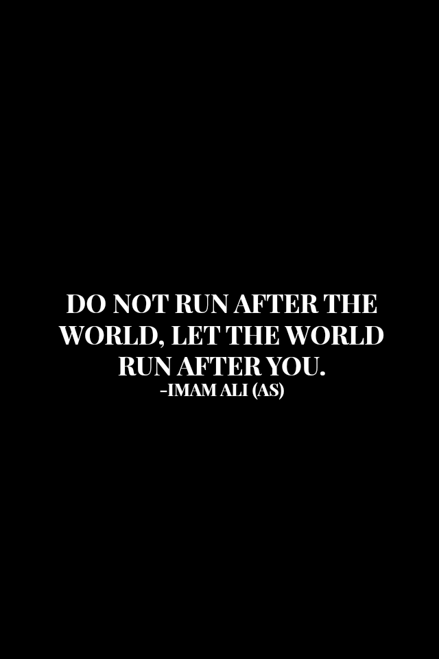 DO NOT RUN AFTER THE WORLD, LET THE WORLD RUN AFTER YOU.
