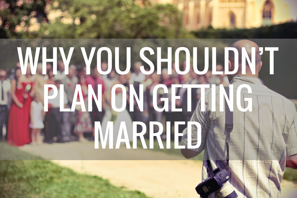 why you shouldn't plan on getting married