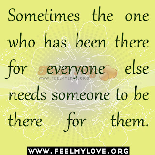 Sometimes the one who has been there for everyone