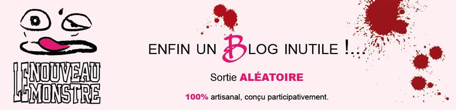 LE NOUVEAU MONSTRE | LNM : Enfin un Blog inutile...!