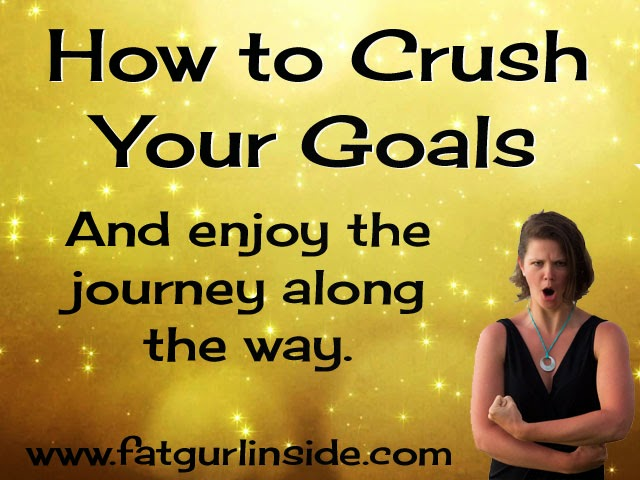 How to Crush Your Goals www.fatgurlinside.com