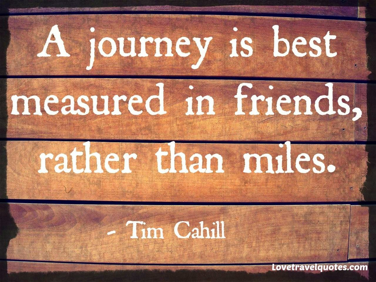 a journey is best measured in friends, rather than miles