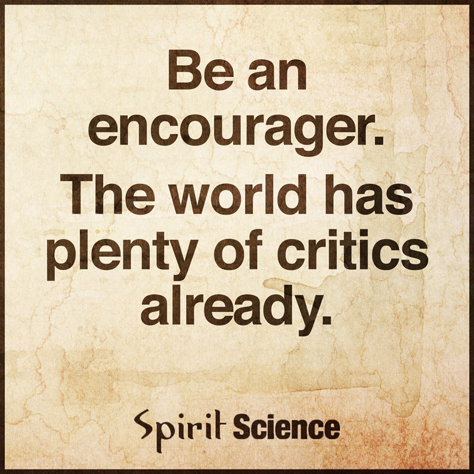 Spirit Science Quotes Be An Encouragerthe World Has Plenty Of Critics Already.