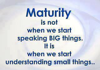 Maturity is not when we start speaking big things. It is when we start understanding small things..