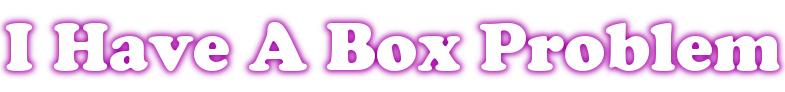 I Have A Box Problem