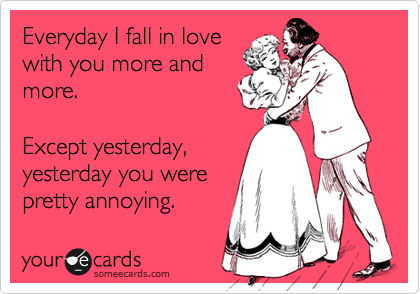 Everyday I fall more in love with you. Except yesterday. Yesterday you were pretty annoying