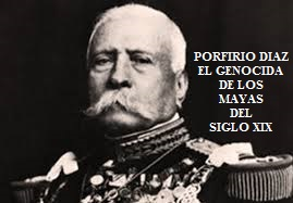 PORFIRIO DIAZ, EL GENOCIDA DE LOS MAYAS DEL SIGLO XIX