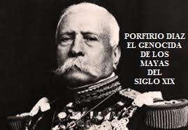 PORFIRIO DIAZ, EL GENOCIDA DE LOS MAYAS DEL SIGLO XIX