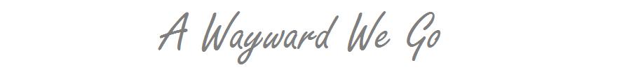 A Wayward We Go