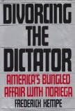 From the author of DIVORCING THE DICTATOR: America&#39;s Bungled Affair with Noriega (1990)