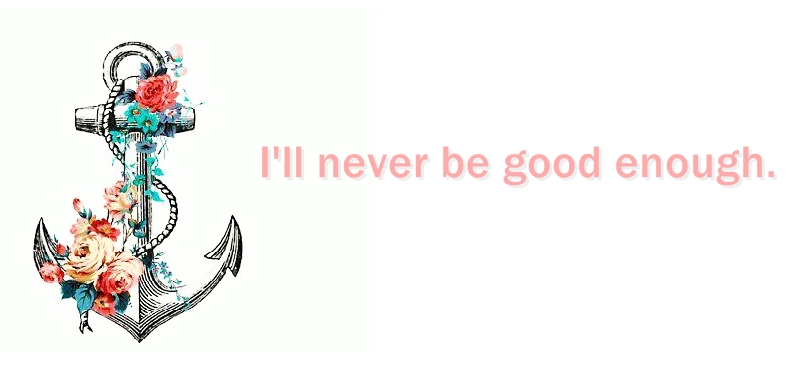 I'll never be good enough .