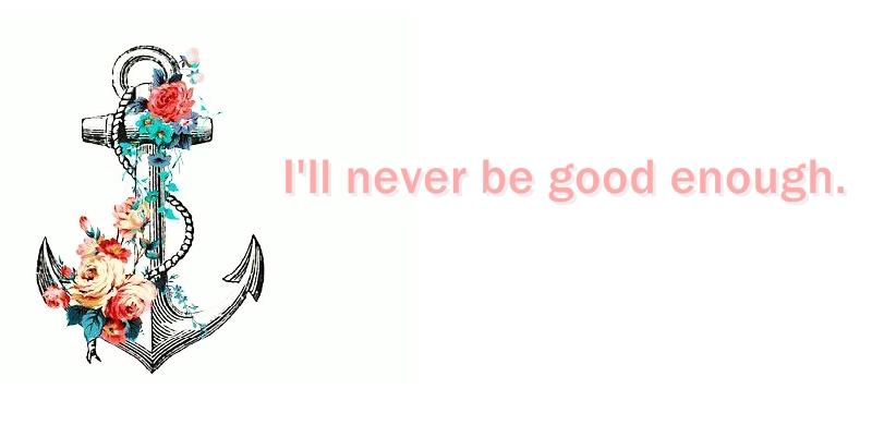 I'll never be good enough .