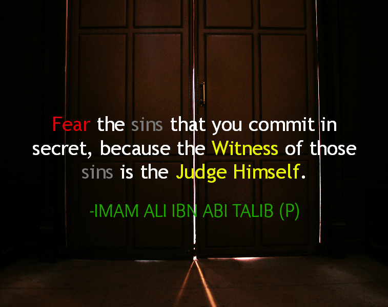 Fear the sins that you commit in secret, because the Witness of those sins is the Judge Himself.