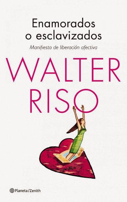 LIBRO - Enamorados o esclavizados  Manifiesto de liberación afectiva  Walter Riso (Zenith, 4 Marzo 2014)  Autoayuda, Psicología | Mayores de 18 años | Edición papel & ebook PORTADA