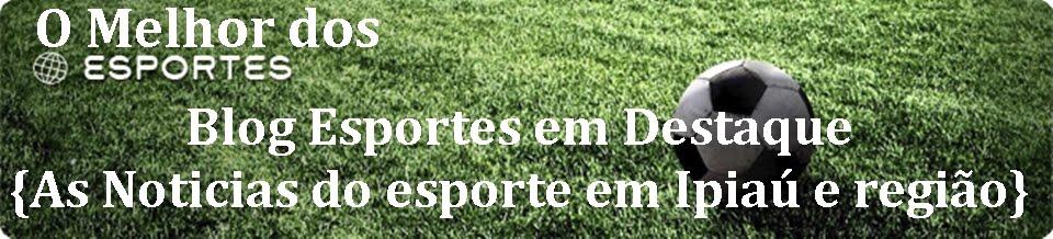 Blog Esporte em Destaque {O melhor do esporte em Ipiaú e região}