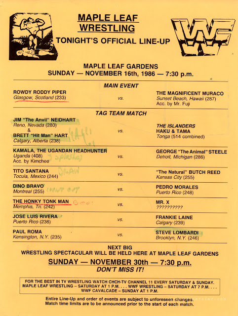 Maple Leaf Gardens wrestling lineup for November 16, 1986: Paul Roma pinned Steve Lombardi with a powerslam at 7:04 Jose Luis Rivera pinned Frankie Laine with a reverse roll up The Honkytonk Man pinned Mr. X (Danny Davis) Dino Bravo (w/ Johnny V) defeated Pedro Morales via count-out at 9:23 Tito Santana fought Butch Reed to a time-limit draw Kamala (w/ the Wizard & Kimchee) pinned George Steele at 4:30 with a splash off the top Bret Hart & Jim Neidhart defeated the Islanders at 11:17 when Bret pinned Tama Roddy Piper pinned Don Muraco (w/ Mr. Fuji) after intercepting Fuji's cane and hitting Muraco with it