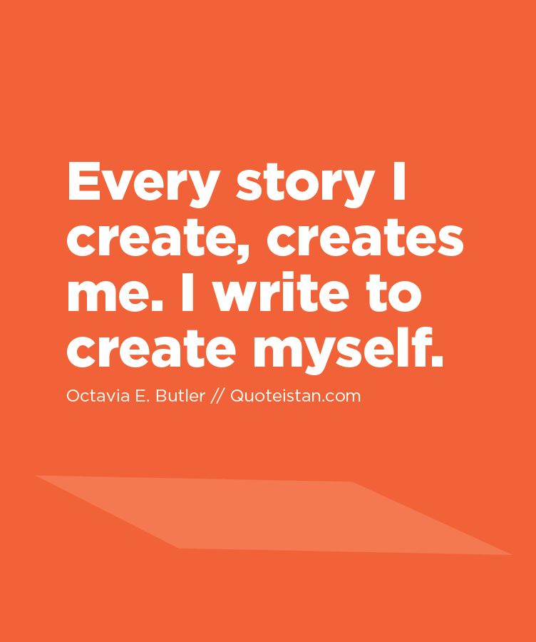 Every story I create, creates me. I write to create myself.