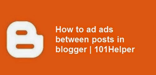 How to add ads between posts in blogger | 101Helper : Blogger tips, blogger tricks, blogger gadgets / widgets, blogger help