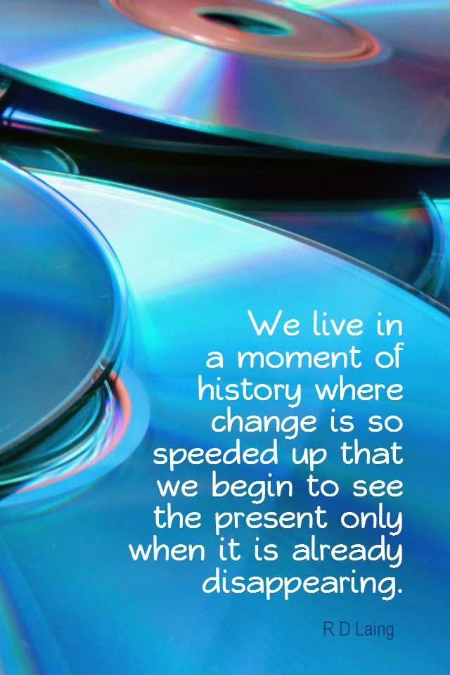 visual quote - image quotation for CHANGE - We live in a moment of history where change is so speeded up that we begin to see the present only when it is already disappearing. - R D Laing