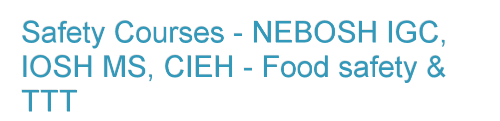 Safety Courses - NEBOSH IGC, IOSH MS, CIEH - Food Safety & TTT
