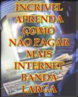 Aprenda como não pagar mais internet banda larga