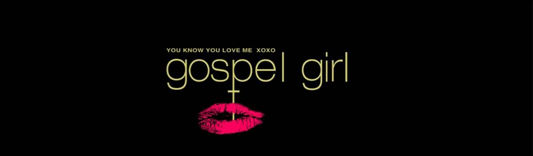 You know you love me- XOXO Gospel Girl