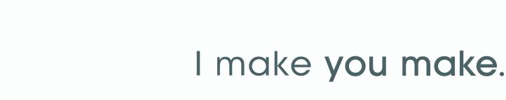 I make you make