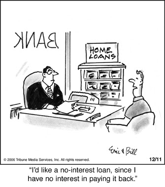 I'd like a no interest loan, since I have no interest in paying it back.