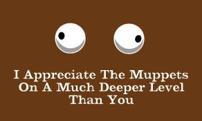 I appreciate Muppets on a whole different level than you!