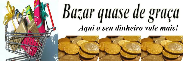 BAZAR QUASE DE GRAÇA!
