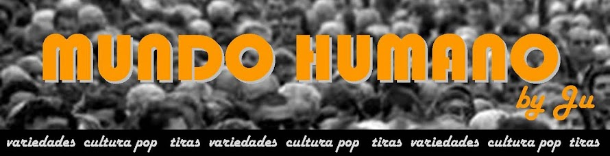 MUNDO HUMANO by Ju - variedades, cultura pop e tiras