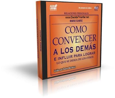 CÓMO CONVENCER A LOS DEMÁS, Mario Elnerz [ AudioLibro ] – Cómo convencer e influir sobre las personas para lograr lo que se desea de ellos
