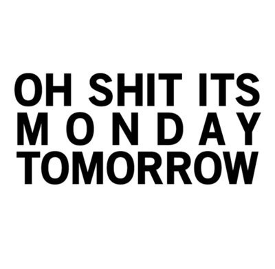 OH SHIT ITS MONDAY TOMORROW