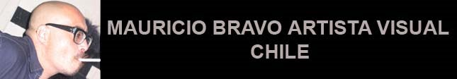 MAURICIO BRAVO ARTISTA VISUAL CHILE