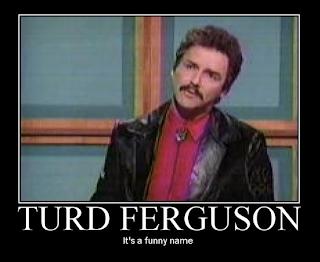 Turd Ferguson -- It's a funny name