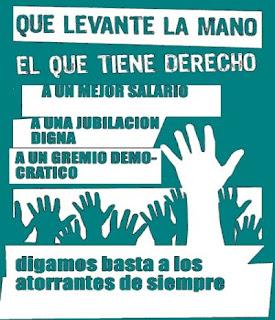 Que levante la mano el que tiene derecho: A un salario mejor, a una jubilación digna, a un gremio democrático. Digamos basta a los atorrantes de siempre