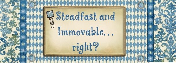 Steadfast and Immovable. . . right?