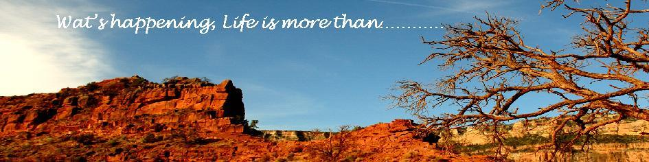Wat's happening, Life is more than................