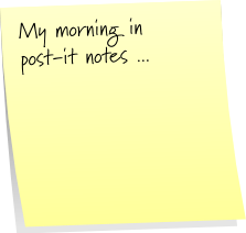 Post-It Note Tuesday ... what a morning!