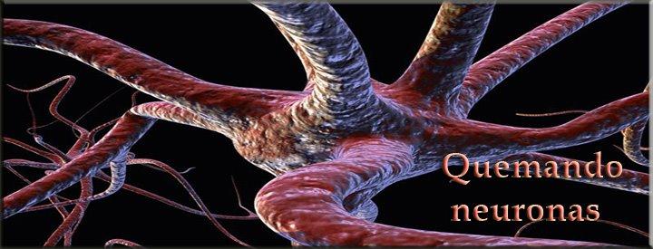 Quemando neuronas