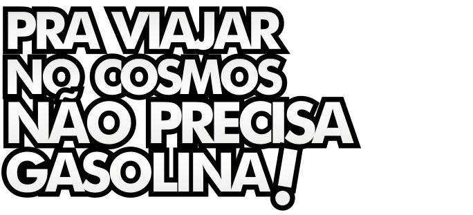 PRA VIAJAR NO COSMOS NÃO PRECISA GASOLINA!!!
