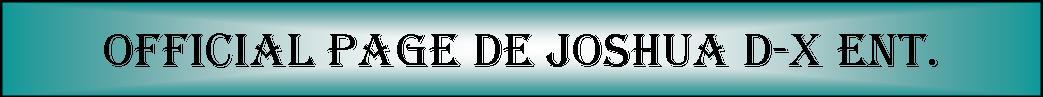 OFICCIAL PAGE DE JOSHUA D-X ENT.