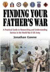 Finding Your Father's War - A Practical Guide to Researching and Understanding Service in the World War II US Army book cover