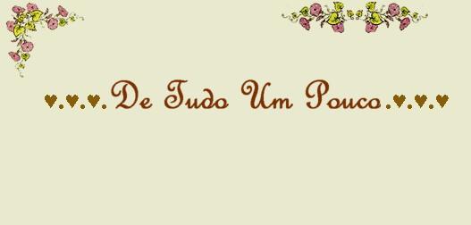 ♥.♥.♥. De Tudo Um Pouco .♥.♥.♥