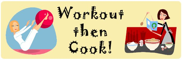 Workout then Cook!