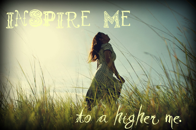 Inspire me to a higher me.