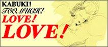 KABUKI ! TOO MUCH ! LOVE ! LOVE !