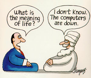 What's the meaning of life? I don't know. The computers are down.