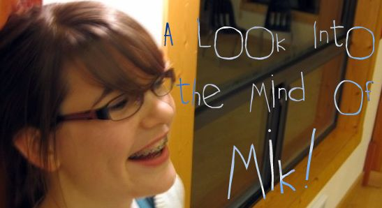 A look into the mind of Mik!
