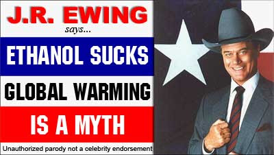 J.R. Ewing Says ETHANOL SUCKS -- GLOBAL WARMING IS A MYTH